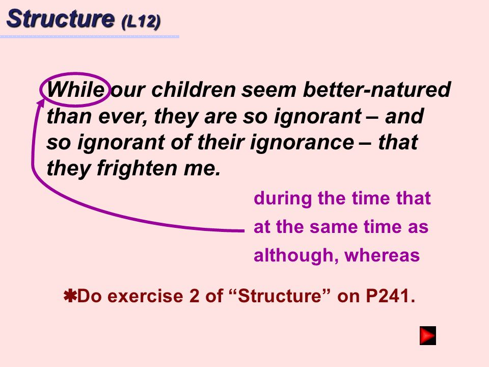 Structure (L12) While our children seem better-natured than ever, they are so ignorant – and so ignorant of their ignorance – that they frighten me.