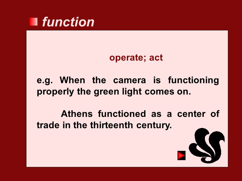 function operate; act. e.g. When the camera is functioning properly the green light comes on.