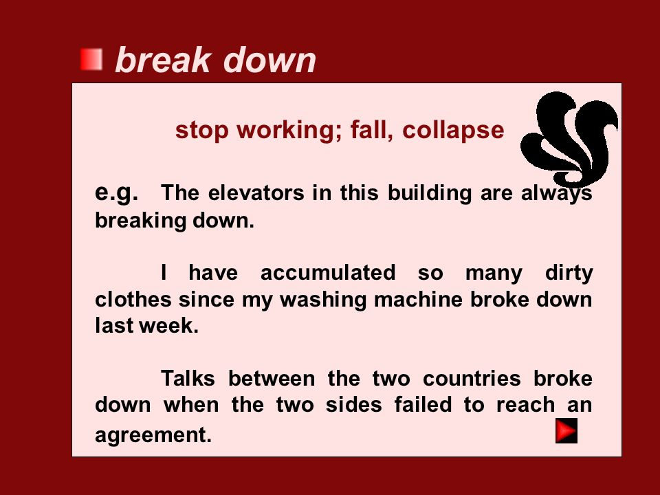 break down stop working; fall, collapse