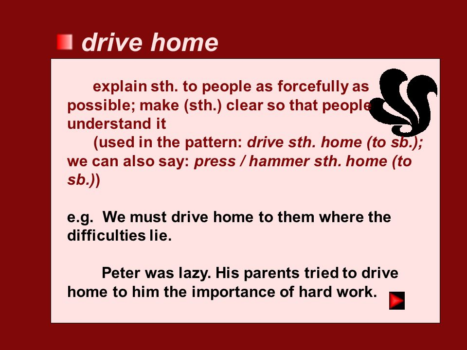 drive home explain sth. to people as forcefully as possible; make (sth.) clear so that people understand it.
