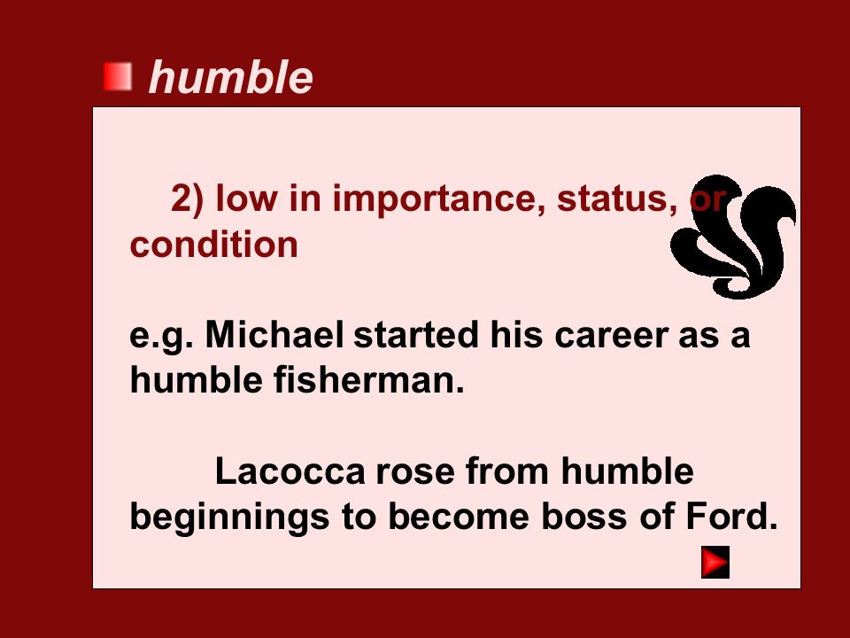 humble 2) low in importance, status, or condition
