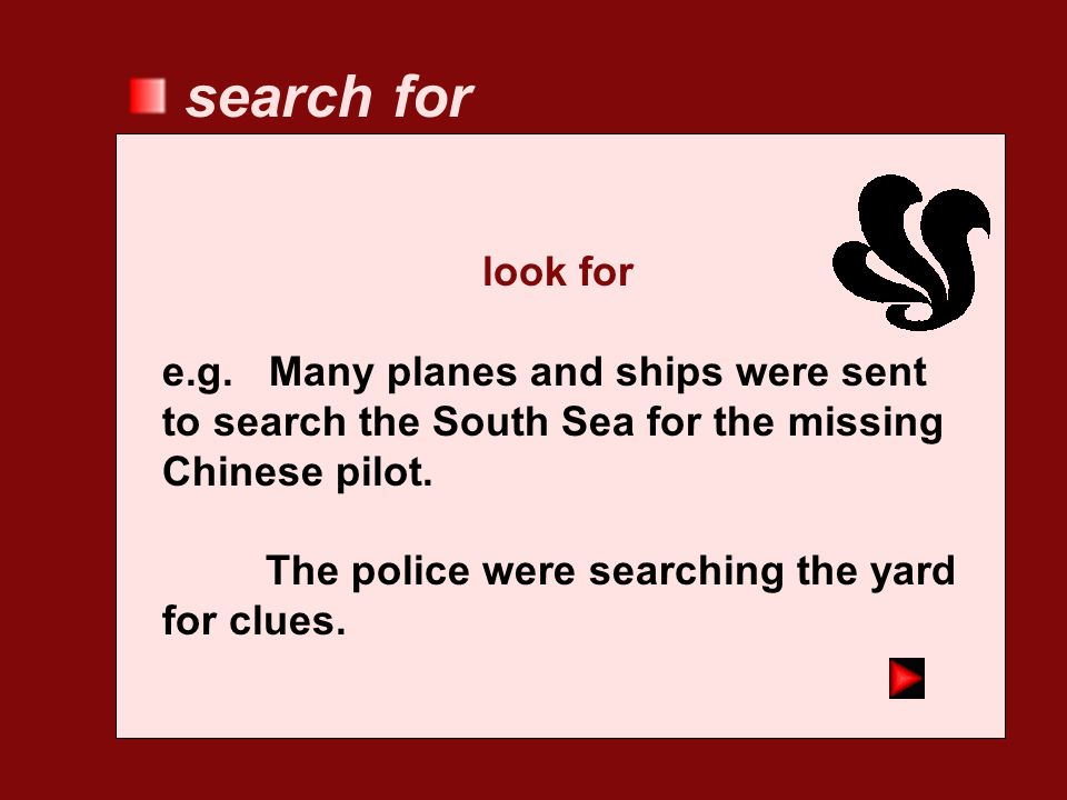 search for look for. e.g. Many planes and ships were sent to search the South Sea for the missing Chinese pilot.