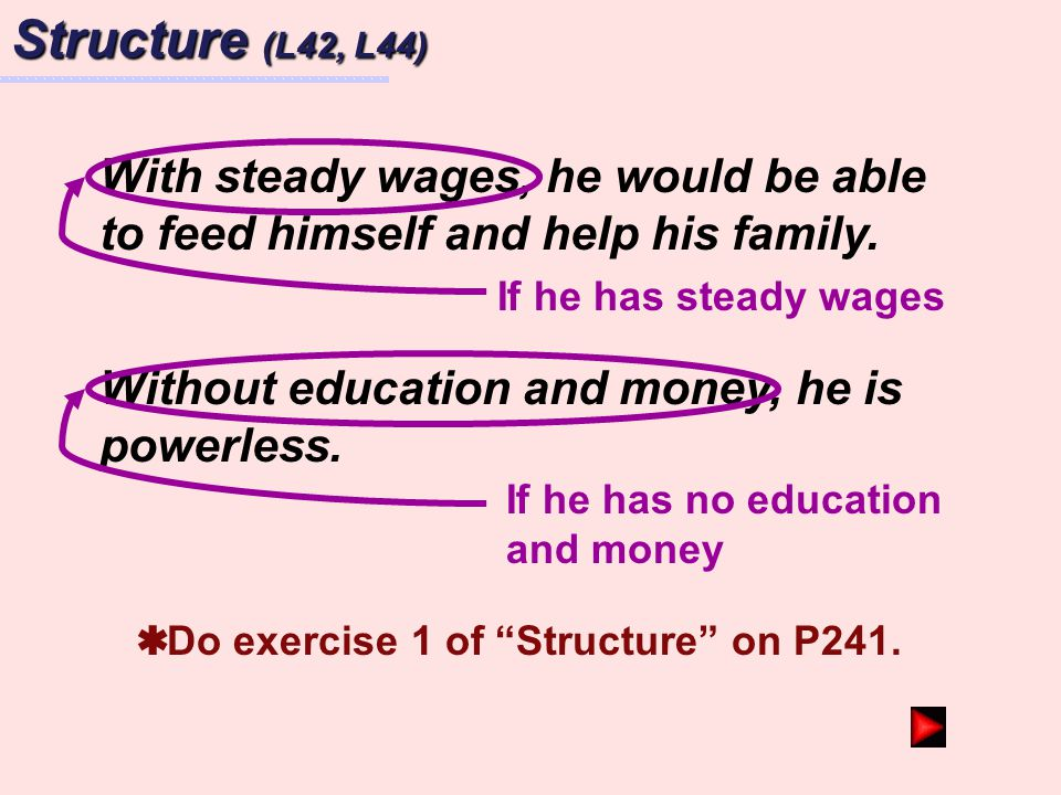 Structure (L42, L44) With steady wages, he would be able to feed himself and help his family. If he has steady wages.