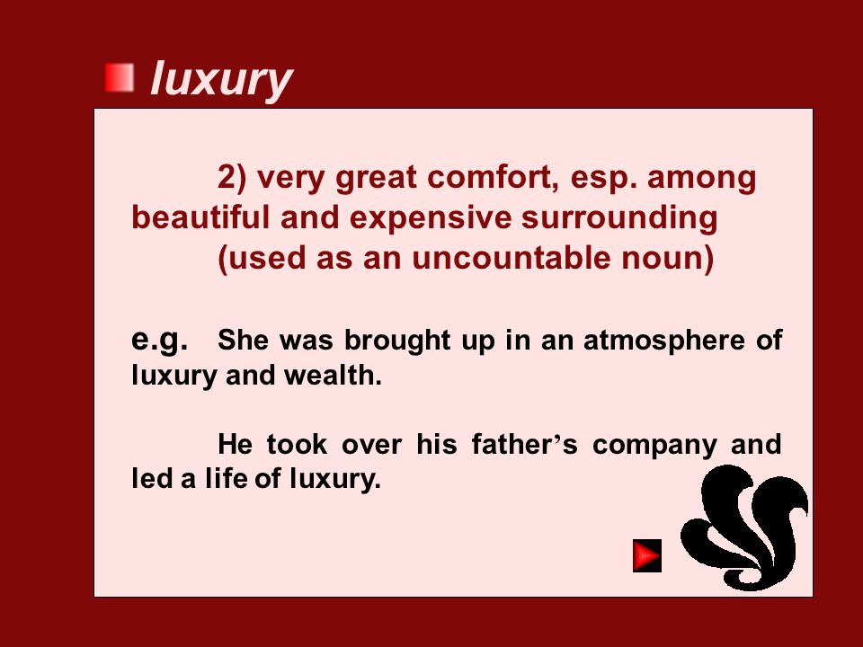 luxury 2) very great comfort, esp. among beautiful and expensive surrounding (used as an uncountable noun)
