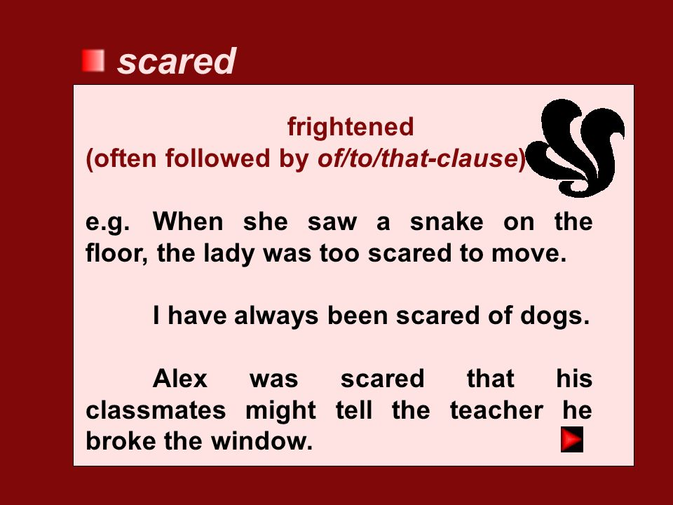 scared frightened (often followed by of/to/that-clause)