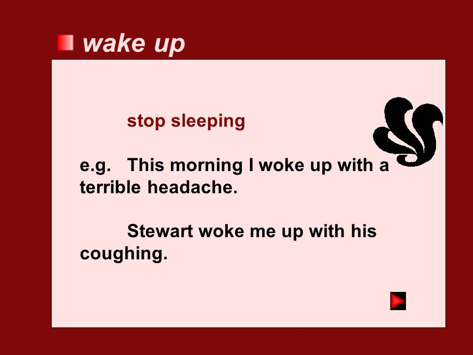 wake up stop sleeping. e.g. This morning I woke up with a terrible headache.
