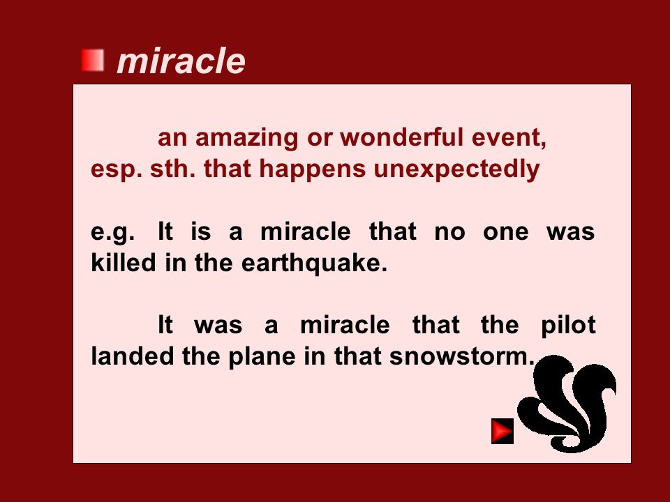 miracle an amazing or wonderful event, esp. sth. that happens unexpectedly. e.g. It is a miracle that no one was killed in the earthquake.