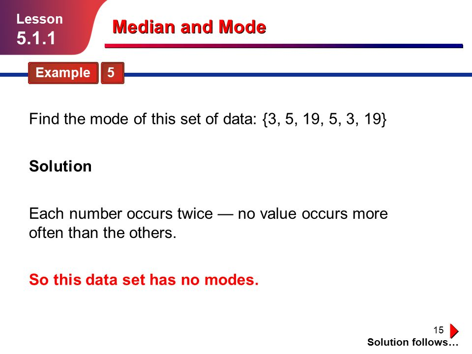 Lesson 5.1.1. Median and Mode. Example 5. Find the mode of this set of data: {3, 5, 19, 5, 3, 19}