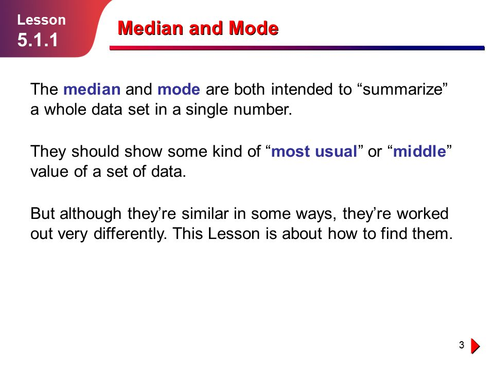 Lesson 5.1.1. Median and Mode. The median and mode are both intended to summarize a whole data set in a single number.
