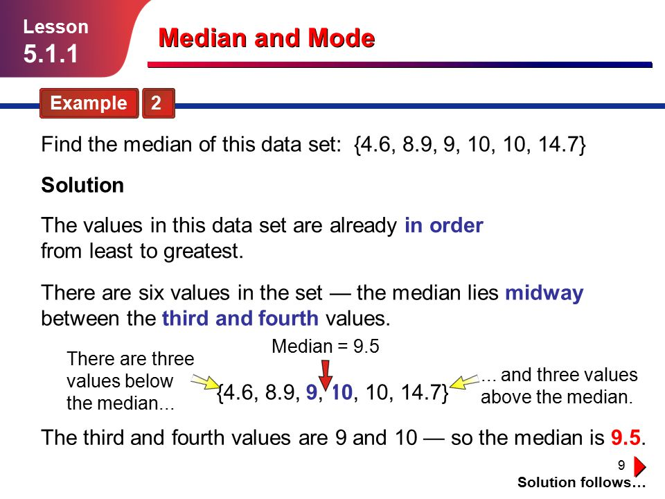 Lesson 5.1.1. Median and Mode. Example 2. Find the median of this data set: {4.6, 8.9, 9, 10, 10, 14.7}