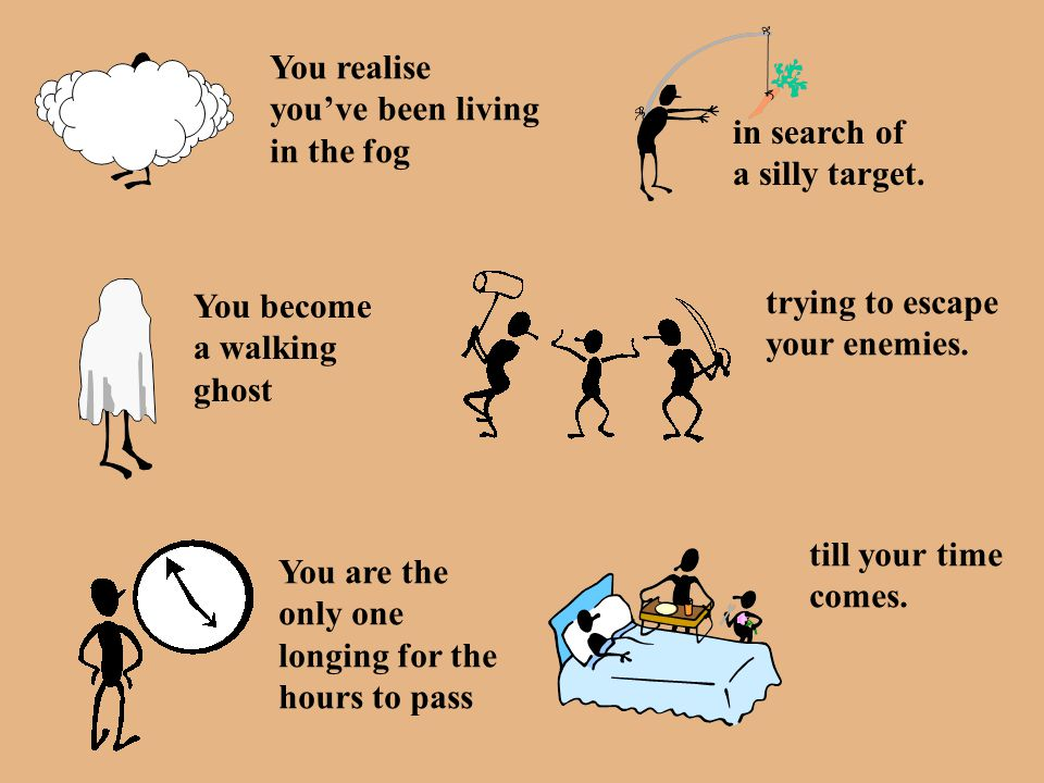 You realise you've been living. in the fog. in search of. a silly target. You become. a walking.