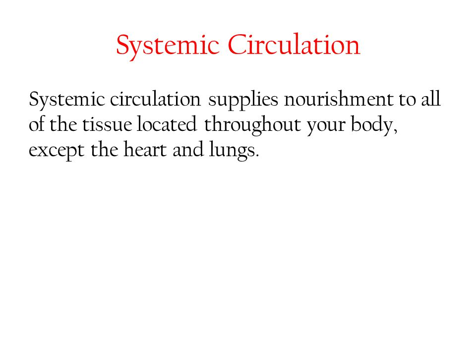 Systemic Circulation Systemic circulation supplies nourishment to all of the tissue located throughout your body, except the heart and lungs.