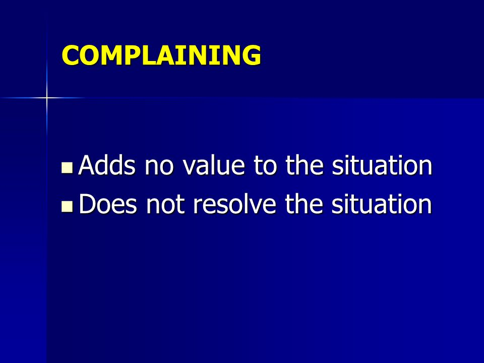 COMPLAINING Adds no value to the situation Does not resolve the situation