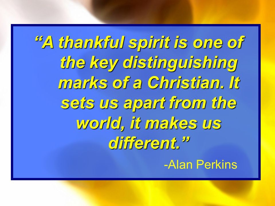 A thankful spirit is one of the key distinguishing marks of a Christian.