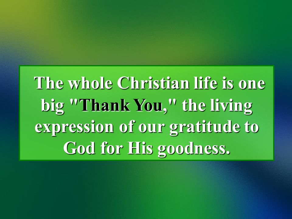 The whole Christian life is one big Thank You, the living expression of our gratitude to God for His goodness.