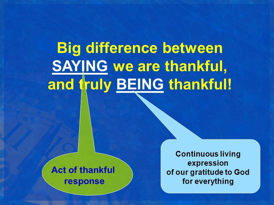 Big difference between SAYING we are thankful, and truly BEING thankful!