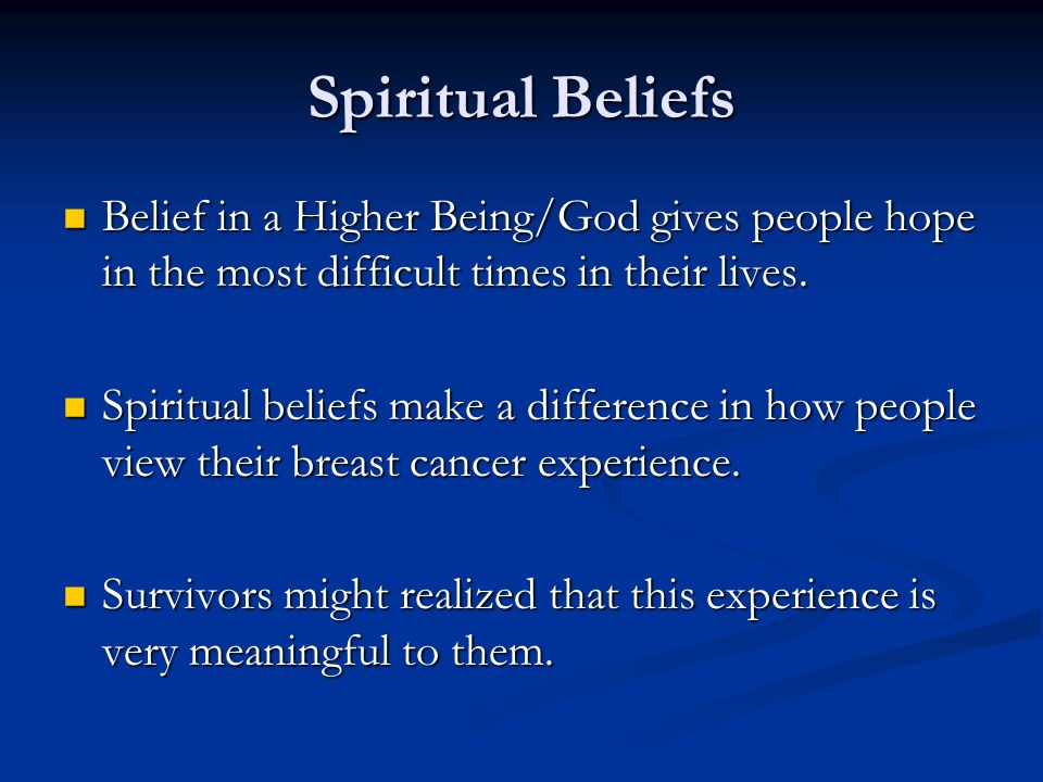 Spiritual Beliefs Belief in a Higher Being/God gives people hope in the most difficult times in their lives.