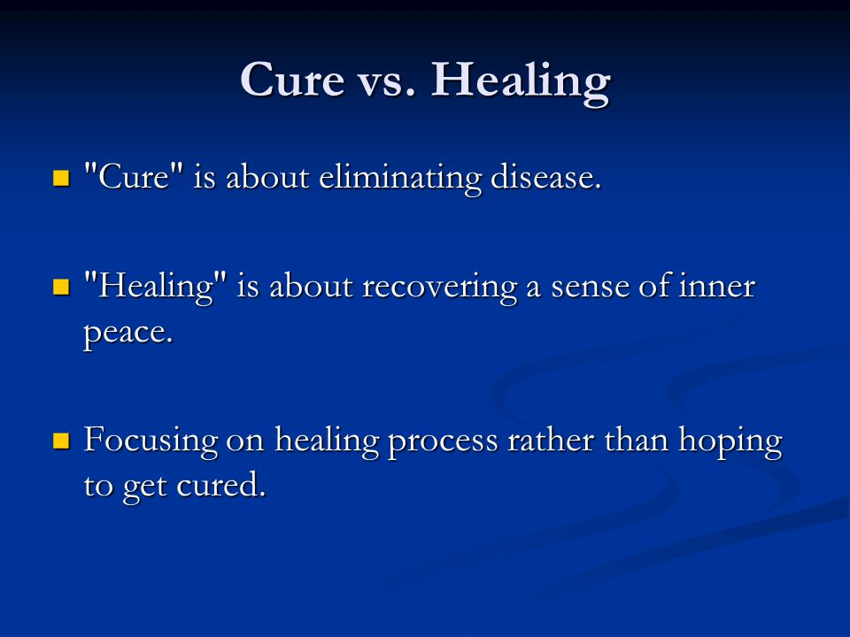 Cure vs. Healing Cure is about eliminating disease.