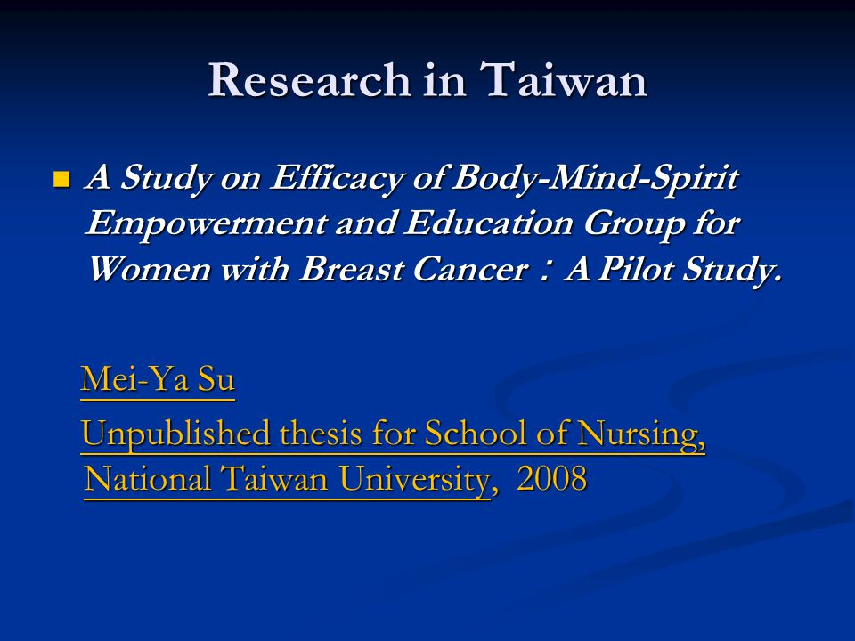 Research in Taiwan A Study on Efficacy of Body-Mind-Spirit Empowerment and Education Group for Women with Breast Cancer:A Pilot Study.
