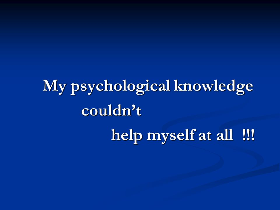 My psychological knowledge couldn't help myself at all !!!