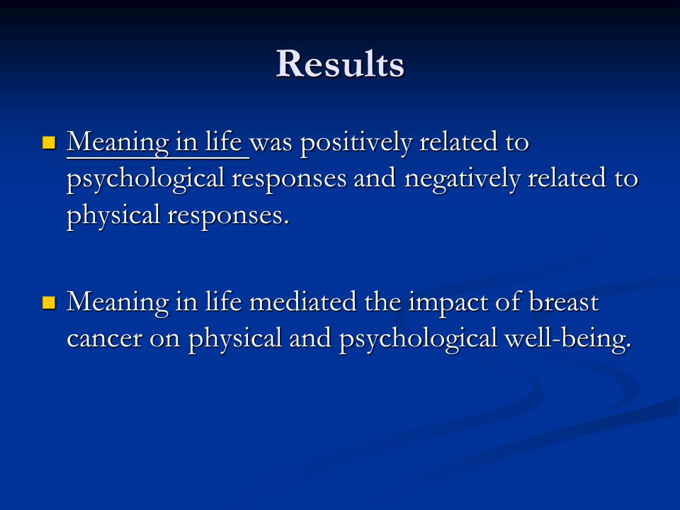 Results Meaning in life was positively related to psychological responses and negatively related to physical responses.