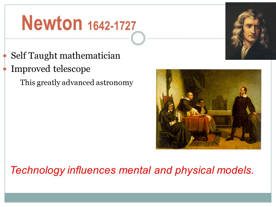 Newton 1642-1727 Technology influences mental and physical models.
