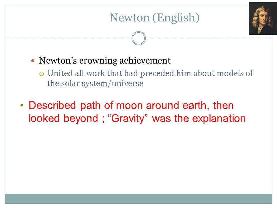 Newton (English) Newton's crowning achievement. United all work that had preceded him about models of the solar system/universe.
