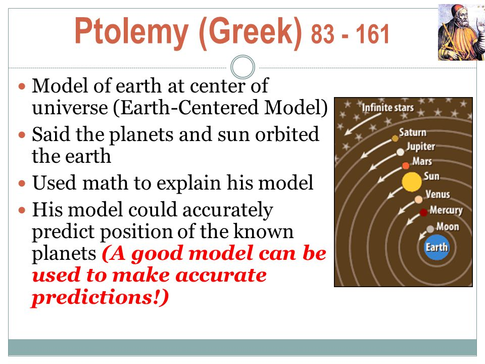 Ptolemy (Greek) 83 - 161 Model of earth at center of universe (Earth-Centered Model) Said the planets and sun orbited the earth.