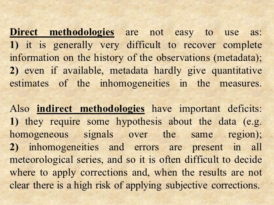 Direct methodologies are not easy to use as: 1) it is generally very difficult to recover complete information on the history of the observations (metadata); 2) even if available, metadata hardly give quantitative estimates of the inhomogeneities in the measures.