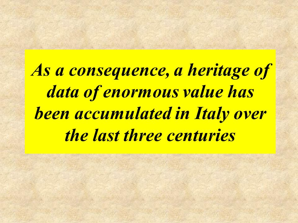 As a consequence, a heritage of data of enormous value has been accumulated in Italy over the last three centuries