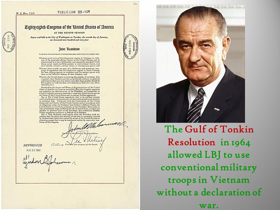 The Gulf of Tonkin Resolution in 1964 allowed LBJ to use conventional military troops in Vietnam without a declaration of war.