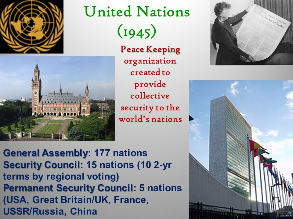 United Nations (1945) Peace Keeping organization created to provide collective security to the world's nations.