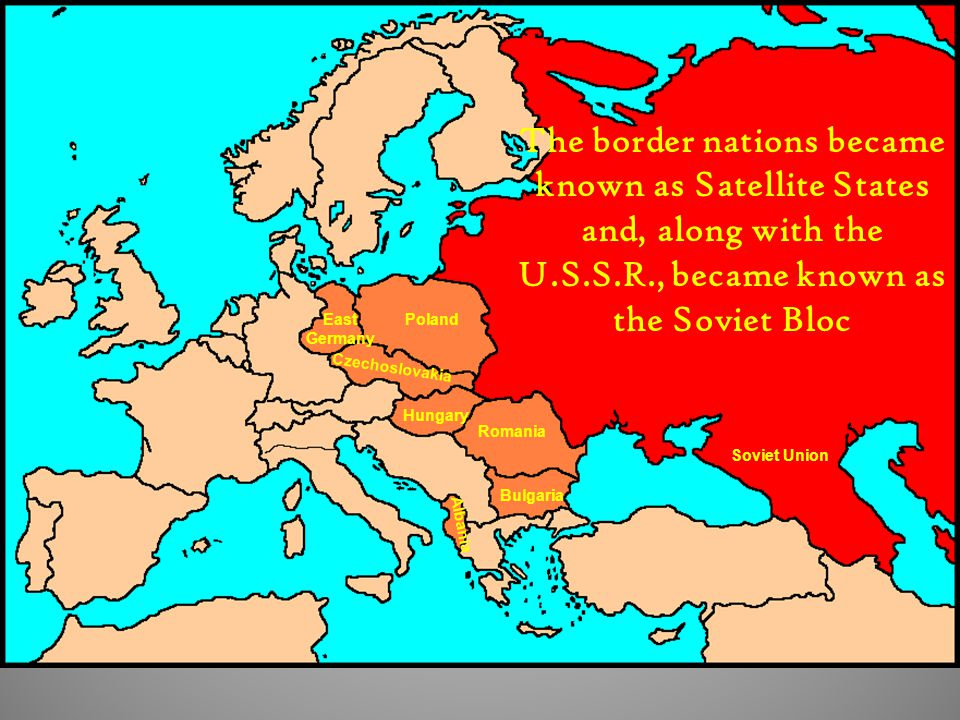 The border nations became known as Satellite States and, along with the U.S.S.R., became known as the Soviet Bloc