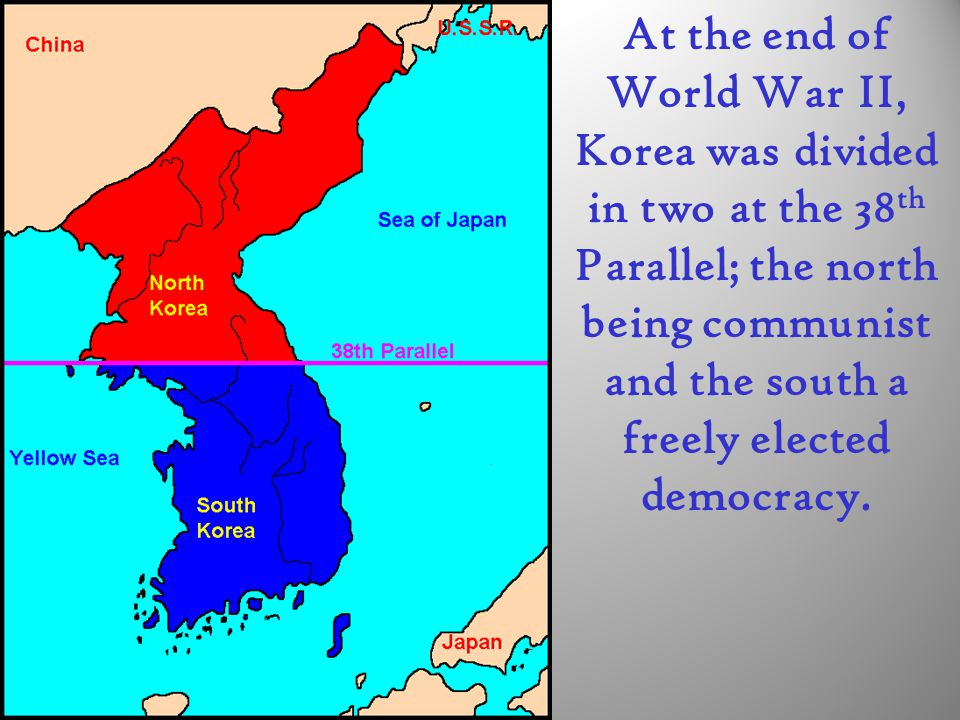At the end of World War II, Korea was divided in two at the 38th Parallel; the north being communist and the south a freely elected democracy.