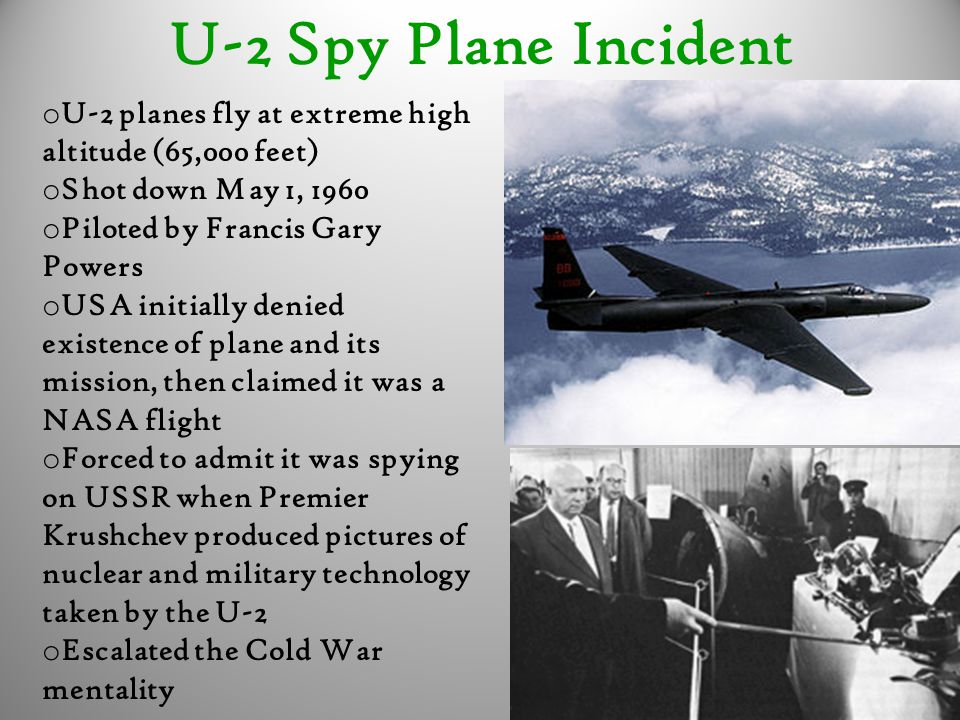 U-2 Spy Plane Incident U-2 planes fly at extreme high altitude (65,000 feet) Shot down May 1, 1960.