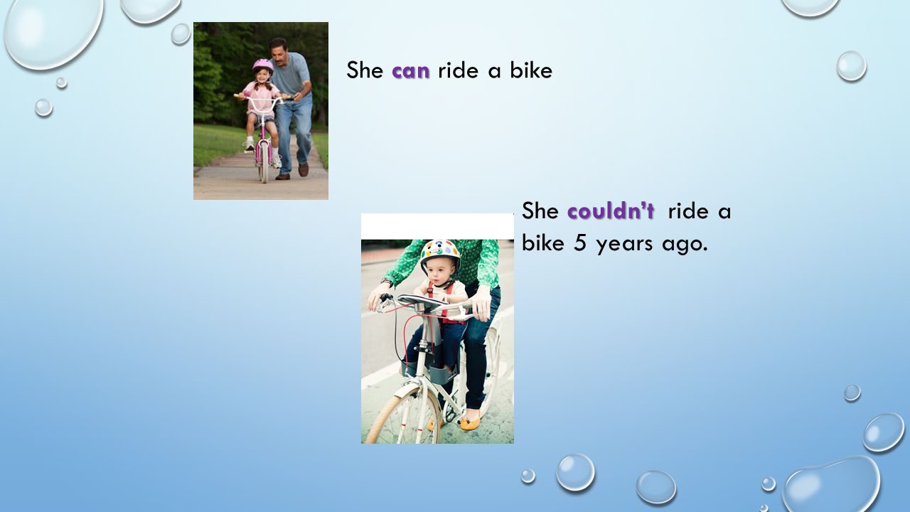 She can ride a bike She couldn't ride a bike 5 years ago.