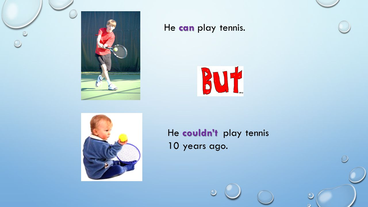 He can play tennis. He couldn't play tennis 10 years ago.