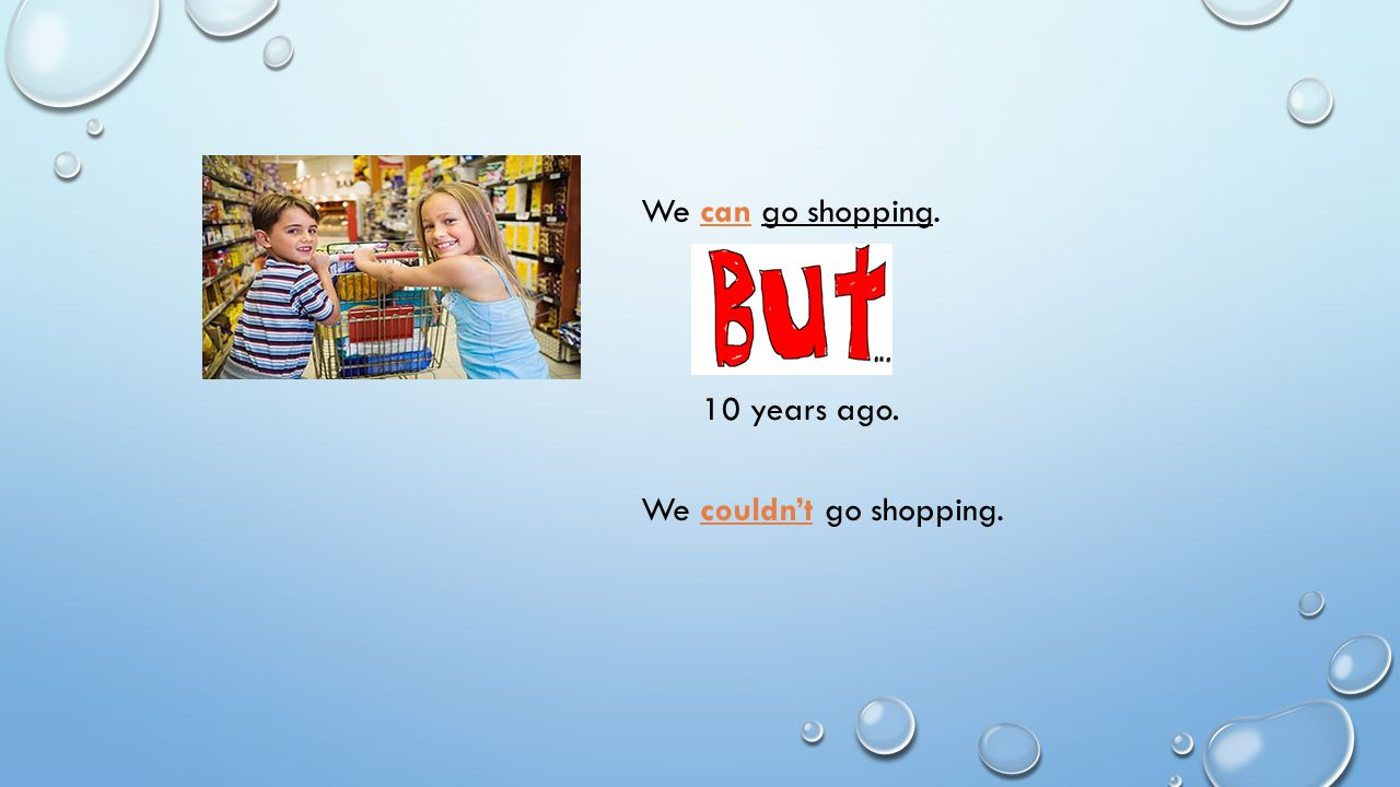 We can go shopping. 10 years ago. We couldn't go shopping.