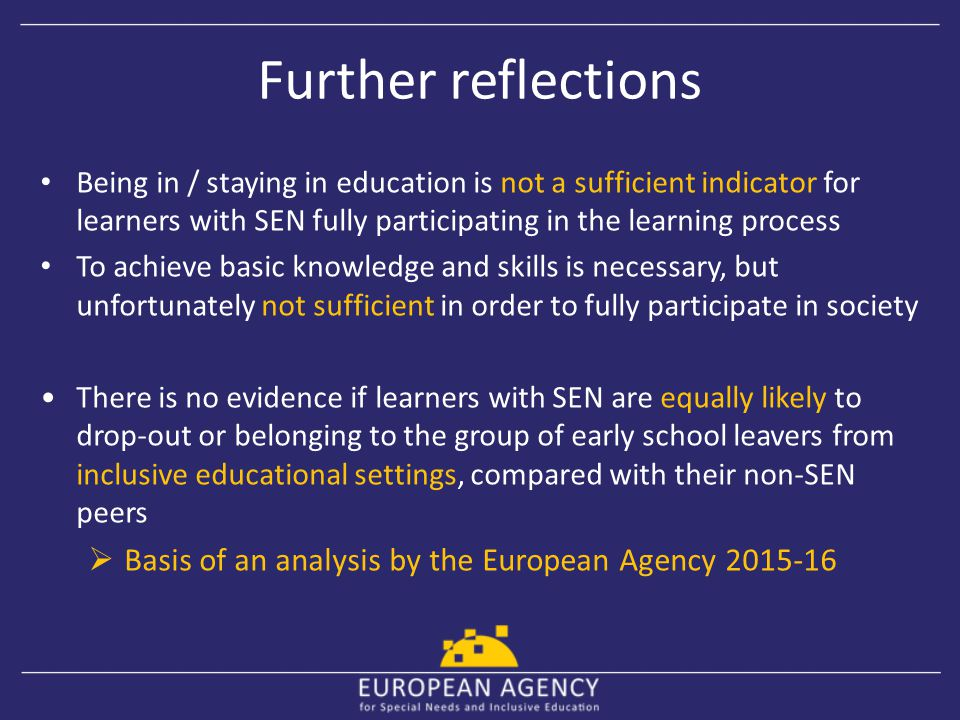Further reflections Being in / staying in education is not a sufficient indicator for learners with SEN fully participating in the learning process.