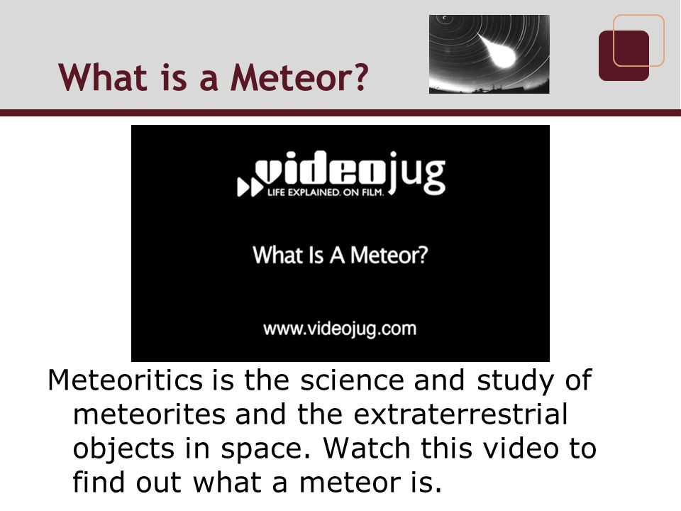 What is a Meteor http://www.meteorlab.com/METEORLAB2001dev/metics.htm. http://www.meteoriticalsociety.org/