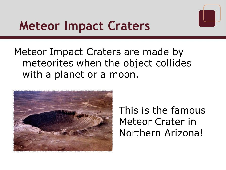Meteor Impact Craters Meteor Impact Craters are made by meteorites when the object collides with a planet or a moon.