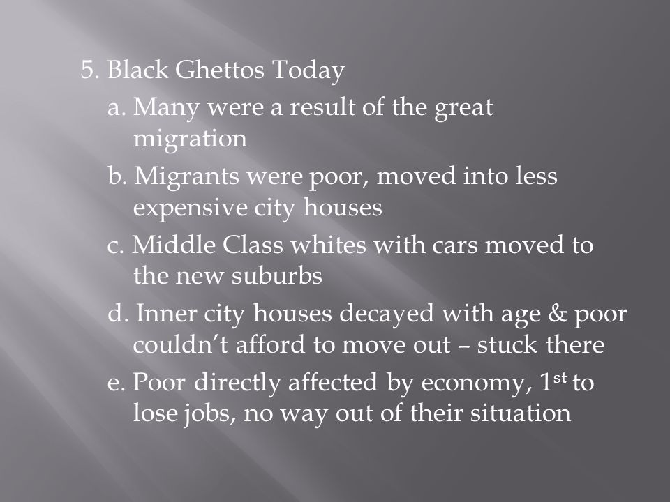 5. Black Ghettos Today a. Many were a result of the great migration b