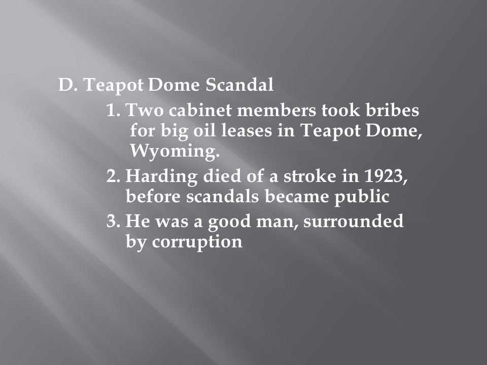 D. Teapot Dome Scandal 1. Two cabinet members took bribes for big oil leases in Teapot Dome, Wyoming.