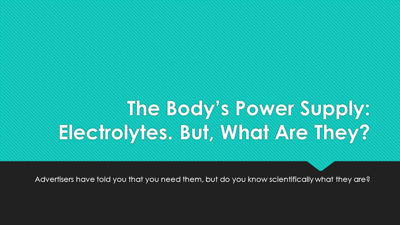 The Body's Power Supply: Electrolytes. But, What Are They