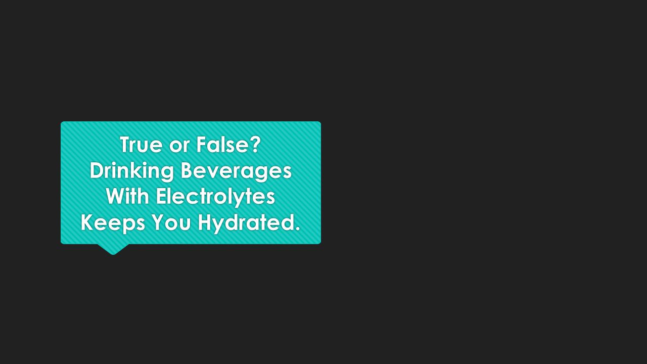 True or False Drinking Beverages With Electrolytes Keeps You Hydrated.