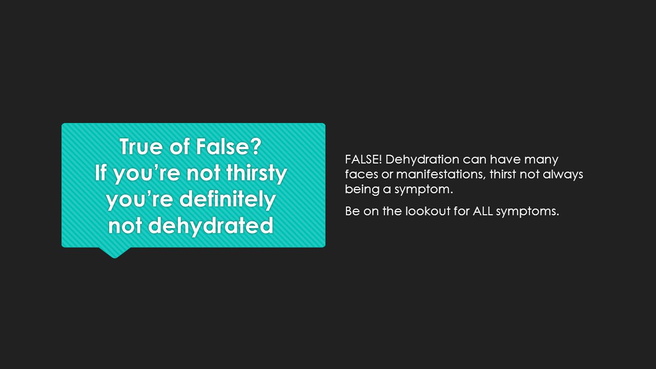 True of False If you're not thirsty you're definitely not dehydrated