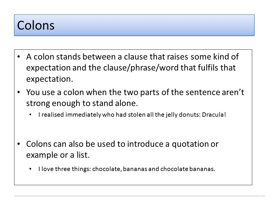 Colons A colon stands between a clause that raises some kind of expectation and the clause/phrase/word that fulfils that expectation.