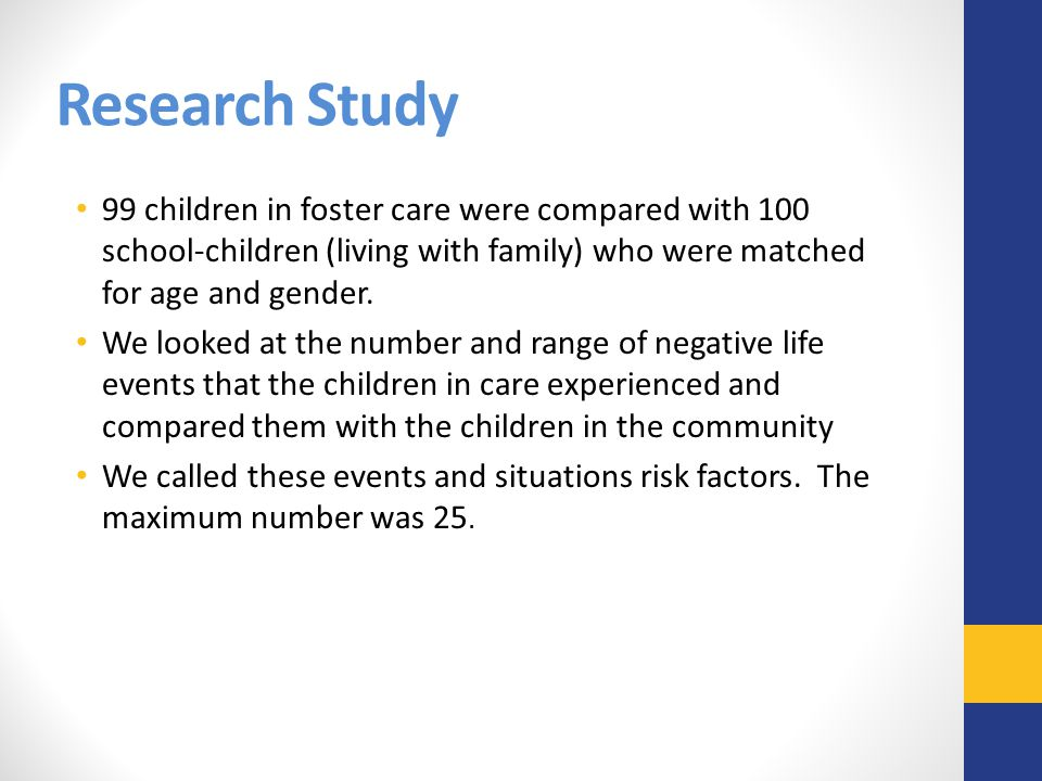 Research Study 99 children in foster care were compared with 100 school-children (living with family) who were matched for age and gender.