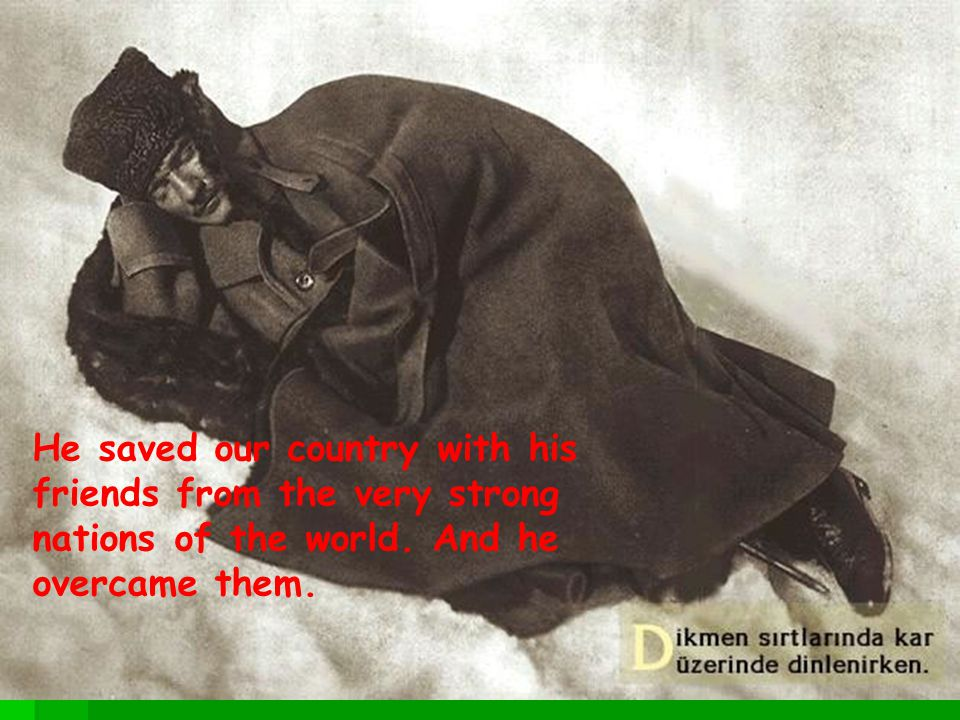He saved our country with his friends from the very strong nations of the world.