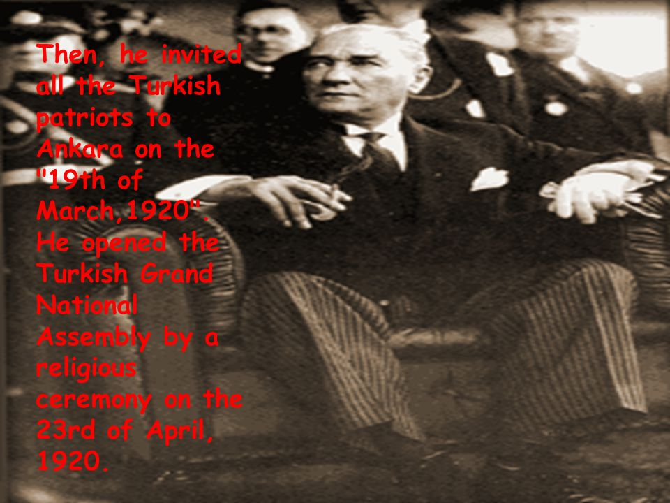 Then, he invited all the Turkish patriots to Ankara on the 19th of March,1920 .